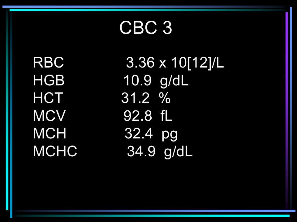 CBC 3 RBC 3.36 x 10[12]/L HGB 10.9 g/dL HCT 31.2 % MCV 92.8 fL
